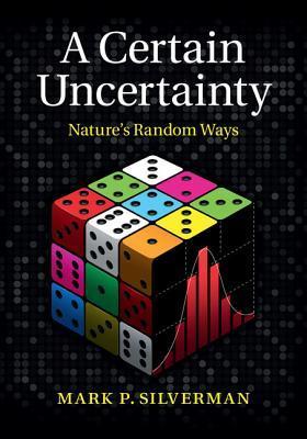 A Certain Uncertainty: Natures Random Ways  by  Mark Silverman