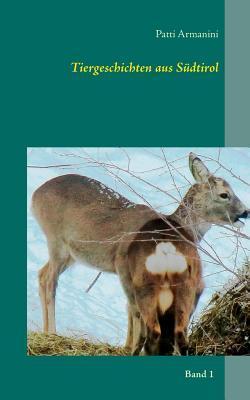 Tiergeschichten aus Südtirol: 23 zum Großteil wahre Tiergeschichten für Familien mit Fotografien, Zitaten, Aphorismen und Sprüchen  by  Patti Armanini