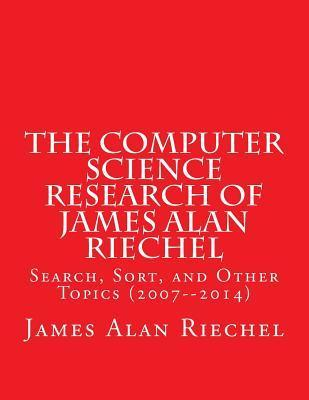The Computer Science Research of James Alan Riechel: Search, Sort, and Other Topics (2007--2014) James Alan Riechel