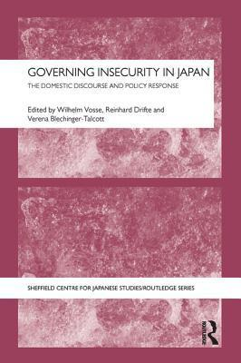 Governing Insecurity in Japan: The Domestic Discourse and Policy Response: The Domestic Discourse and Policy Response Wilhelm Vosse