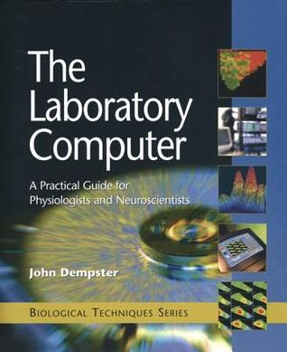 The Laboratory Computer: A Practical Guide for Physiologists and Neuroscientists  by  John Dempster