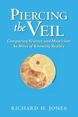 Piercing the Veil: Comparing Science and Mysticism as Ways of Knowing Reality  by  Richard H. Jones