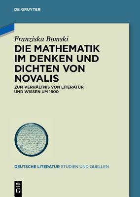 Die Mathematik Im Denken Und Dichten Von Novalis: Zum Verhaltnis Von Literatur Und Wissen Um 1800 Franziska Bomski