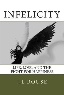 Infelicity: Life, Loss, and the Fight for Happiness  by  J L Rouse