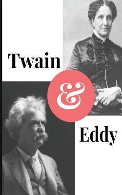 Twain and Eddy: The Conflicted Relationship of Mark Twain and Christian Science Founder Mary Baker Eddy Paul Brody