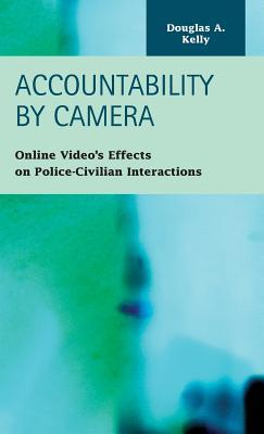 Accountability  by  Camera: Online Videos Effects on Police-Civilian Interactions by Douglas A. Kelly