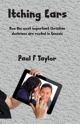 Itching Ears: The Most Important Christian Doctrines Are Founded in Genesis Paul F. Taylor