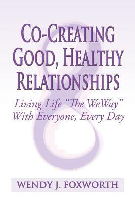 Co-Creating Good, Healthy Relationships: Living Life the Weway with Everyone, Every Day Wendy J Foxworth