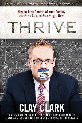 Thrive: How to Take Control of Your Destiny and Move Beyond Surviving... Now! Clark Clay
