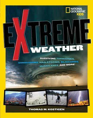 Extreme Weather: Surviving Tornadoes, Sandstorms, Hailstorms, Blizzards, Hurricanes, and More! Thomas M. Kostigen