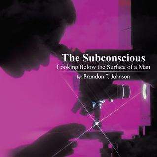 The Subconscious: Looking Below the Surface of a Man  by  Brandon T. Johnson