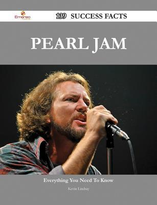 Pearl Jam 139 Success Facts - Everything You Need to Know about Pearl Jam  by  Kevin Lindsay