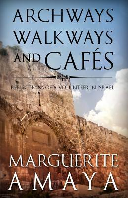 Archways, Walkways and Cafes: Reflections of a Volunteer in Israel  by  Marguerite M. Amaya