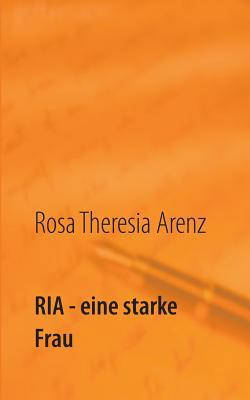 Ria - eine starke Frau: Roman  by  Rosa Theresia Arenz