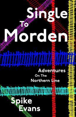Single to Morden: Adventures on the Northern Line Spike Evans