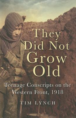 They Did Not Grow Old: Teenage Conscripts on the Western Front 1918  by  Tim Lynch