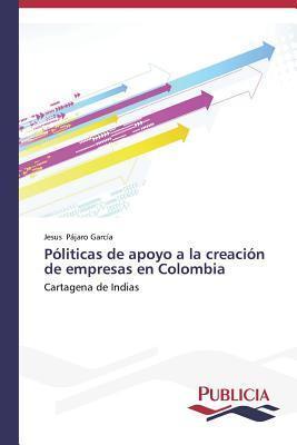 Politicas de Apoyo a la Creacion de Empresas En Colombia  by  Pajaro Garcia Jesus