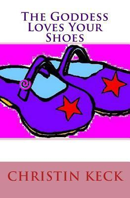 The Goddess Loves Your Shoes Christin Keck
