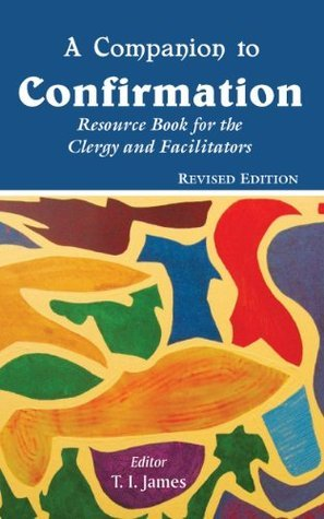 A Companion to Confirmation: Resource Book for the Clergy and Facilitators  by  T.I. James
