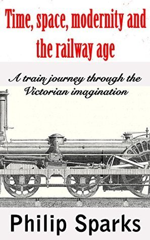 Time, space, modernity and the railway age: A train journey through the Victorian imagination Philip Sparks