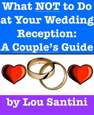 What NOT to Do at Your Wedding Reception: A Couples Guide  by  Lou Santini