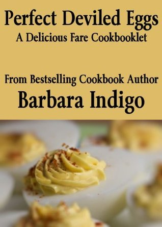 Perfect Deviled Eggs - A Delicious Fare Cookbooklet  by  Barbara Indigo