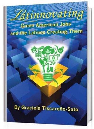 Latinnovating: Green American Jobs and the Latinos Creating Them Graciela Tiscareno-Sato