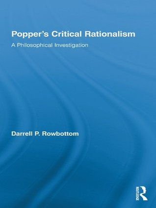 Popper S Critical Rationalism: A Philosophical Investigation  by  Darrell Rowbottom