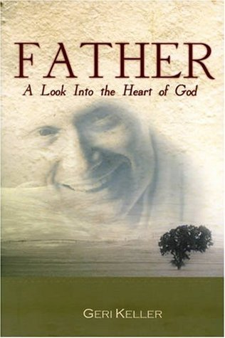 Father: A Look Into The Heart Of God Geri Keller