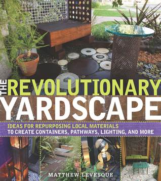 The Revolutionary Yardscape: Ideas for Repurposing Local Materials to Create Containers, Pathways, Lighting, and More Matthew Levesque