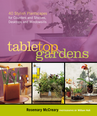 Tabletop Gardens: 40 Stylish Plantscapes for Counters and Shelves, Desktops and Windowsills  by  Rosemary McCreary