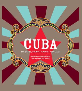 Cuba: The Sights, Sounds, Flavors, and Faces  by  François Missen