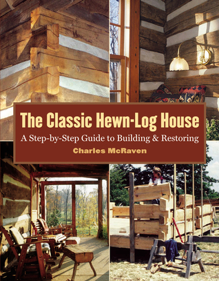 The Classic Hewn-Log House: A Step-by-Step Guide to Building and Restoring Charles McRaven