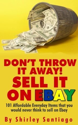 DON T THROW IT AWAY! SELL IT ON EBAY!: 101 Affordable Everyday Items That You Would Never Think To Sell On eBay  by  Shirley Santiago