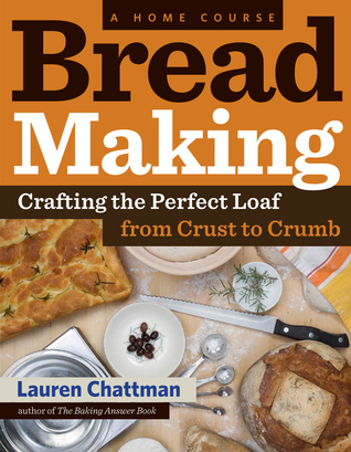 Bread Making: A Home Course: Crafting the Perfect Loaf, From Crust to Crumb  by  Lauren Chattman