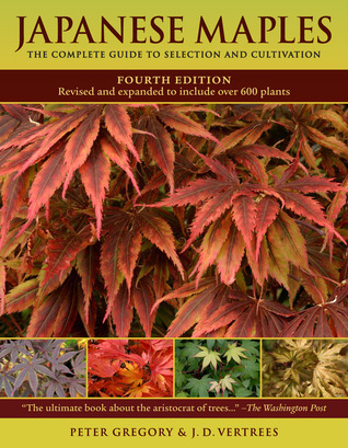 Japanese Maples: The Complete Guide to Selection and Cultivation, Fourth Edition  by  J.D. Vertrees