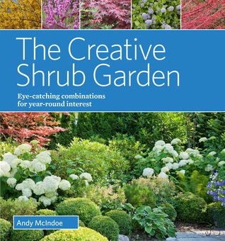 The Creative Shrub Garden: Eye-Catching Combinations for Year-Round Interest  by  Andy McIndoe