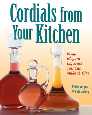 Cordials from Your Kitchen: Easy, Elegant Liqueurs You Can Make & Give Pattie Vargas