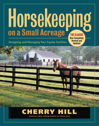 Horsekeeping on a Small Acreage: Designing and Managing Your Equine Facilities  by  Cherry Hill