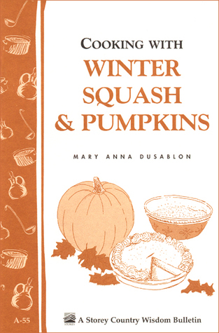 Cooking with Winter Squash & Pumpkins: Storeys Country Wisdom Bulletin A-55 Mary Anna Dusablon