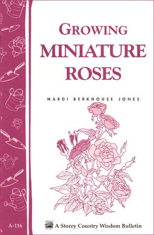 Growing Miniature Roses: Storeys Country Wisdom Bulletin A-116 Mardi Berkhouse Jones