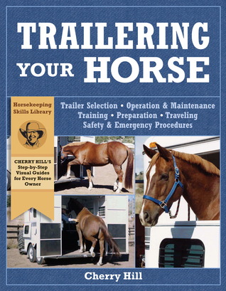 Trailering Your Horse: A Visual Guide to Safe Training and Traveling  by  Cherry Hill