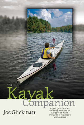 The Kayak Companion: Expert guidance for enjoying the paddling experience in water of all types from one of Americas premier kayakers Joe Glickman