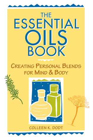 The Essential Oils Book: Creating Personal Blends for Mind & Body  by  Colleen K. Dodt