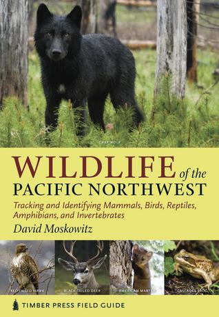 Wildlife of the Pacific Northwest: Tracking and Identifying Mammals, Birds, Reptiles, Amphibians, and Invertebrates David Moskowitz