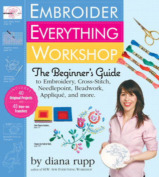Embroider Everything Workshop: The Beginners Guide to Embroidery, Cross-Stitch, Needlepoint, Beadwork, Applique, and More  by  Diana Rupp