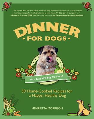 Dinner for Dogs: 50 Home-Cooked Recipes for a Happy, Healthy Dog Henrietta Morrison