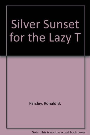 Silver Sunset for the Lazy T  by  Ronald B. Parsley