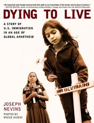 Dying to Live: A Story of U.S. Immigration in an Age of Global Apartheid  by  Joseph Nevins