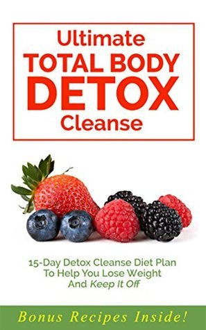 Total Body Detox Cleanse: 15-Day Detox Cleanse Diet Plan To Help You Lose Weight And Keep It Off Grace Abbott